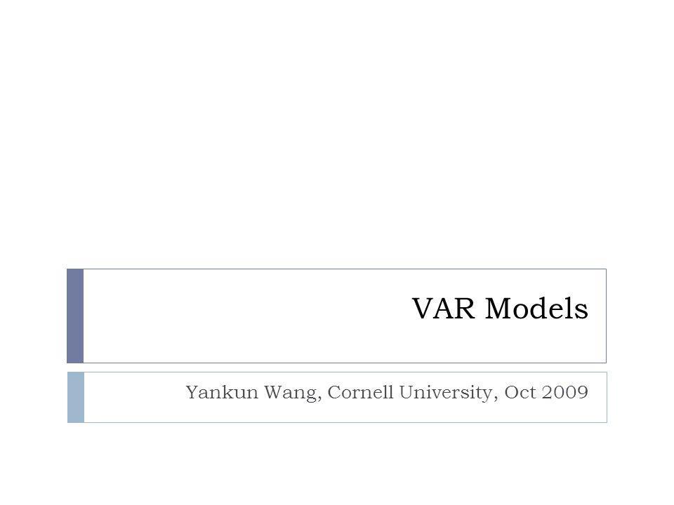 VAR Models Yankun Wang, Cornell University, Oct 2009