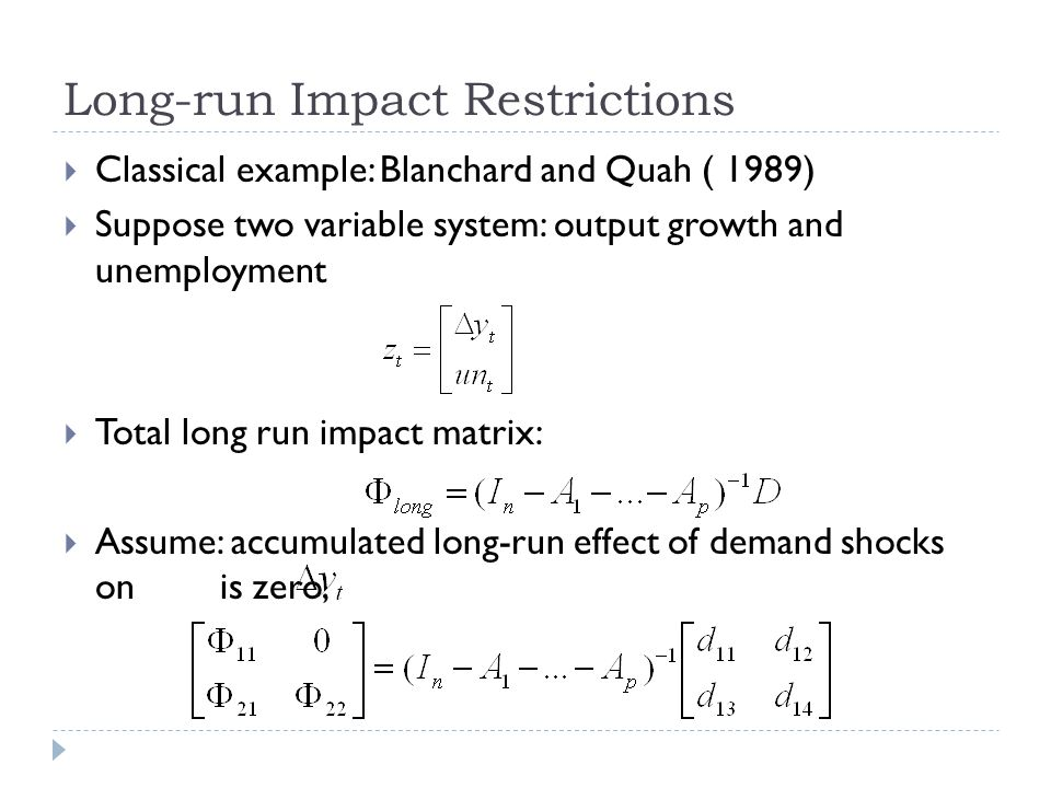 Long-run Impact Restrictions  Classical example: Blanchard and Quah ( 1989)  Suppose two variable system: output growth and unemployment  Total long run impact matrix:  Assume: accumulated long-run effect of demand shocks on is zero,