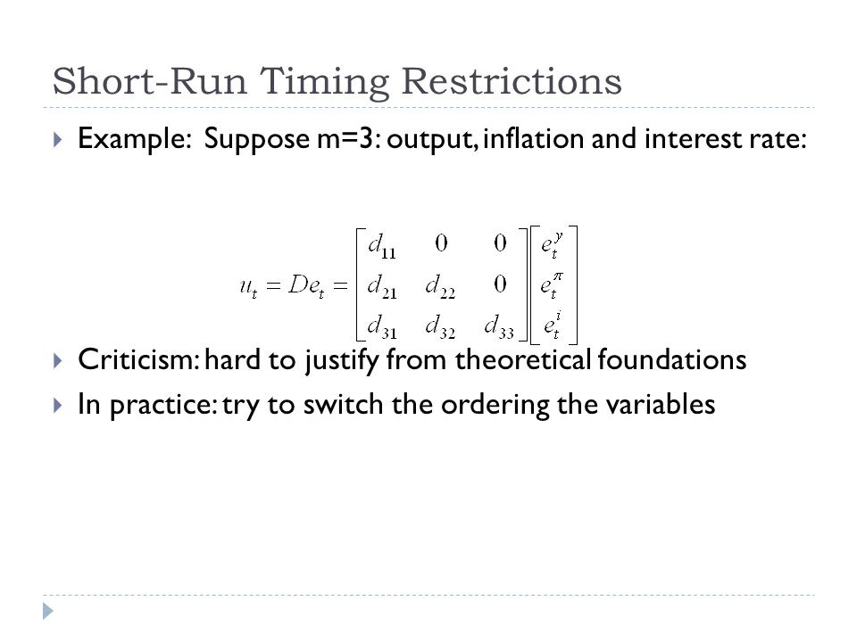 Short-Run Timing Restrictions  Example: Suppose m=3: output, inflation and interest rate:  Criticism: hard to justify from theoretical foundations  In practice: try to switch the ordering the variables