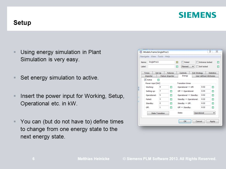 6Matthias Heinicke© Siemens PLM Software 2013. All Rights Reserved. Setup  Using energy simulation in Plant Simulation is very easy.  Set energy sim