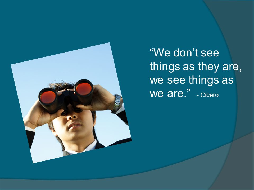 We don't see things as they are, we see things as we are. - Cicero