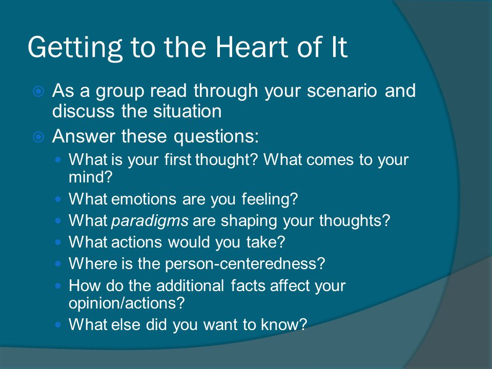 Getting to the Heart of It  As a group read through your scenario and discuss the situation  Answer these questions: What is your first thought.