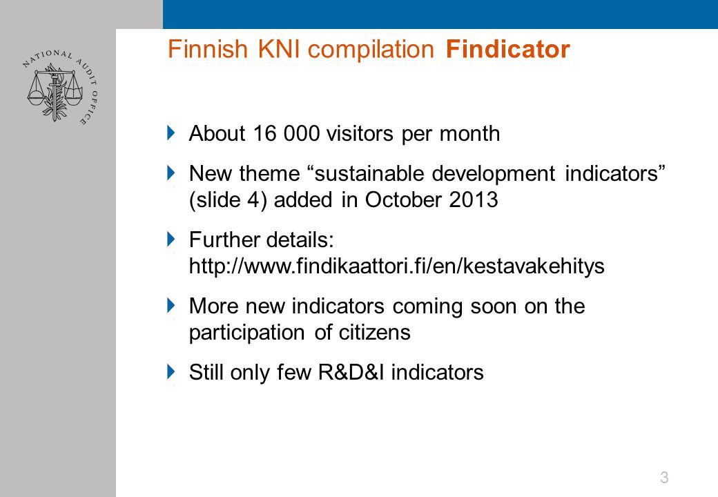 Finnish KNI compilation Findicator About 16 000 visitors per month New theme sustainable development indicators (slide 4) added in October 2013 Further details: http://www.findikaattori.fi/en/kestavakehitys More new indicators coming soon on the participation of citizens Still only few R&D&I indicators 3