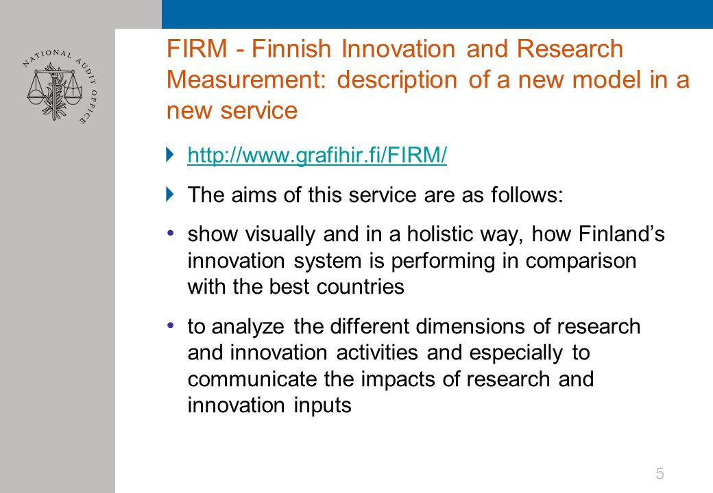 FIRM - Finnish Innovation and Research Measurement: description of a new model in a new service http://www.grafihir.fi/FIRM/ The aims of this service are as follows: show visually and in a holistic way, how Finland's innovation system is performing in comparison with the best countries to analyze the different dimensions of research and innovation activities and especially to communicate the impacts of research and innovation inputs 5