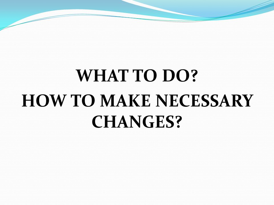 WHAT TO DO? HOW TO MAKE NECESSARY CHANGES?