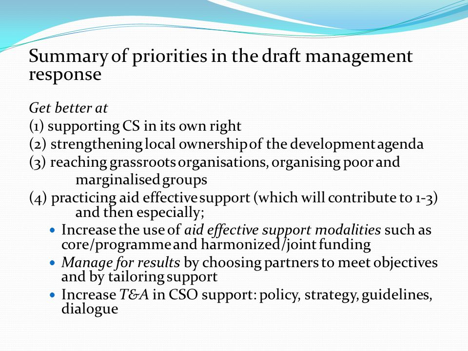 Summary of priorities in the draft management response Get better at (1) supporting CS in its own right (2) strengthening local ownership of the development agenda (3) reaching grassroots organisations, organising poor and marginalised groups (4) practicing aid effective support (which will contribute to 1-3) and then especially; Increase the use of aid effective support modalities such as core/programme and harmonized/joint funding Manage for results by choosing partners to meet objectives and by tailoring support Increase T&A in CSO support: policy, strategy, guidelines, dialogue
