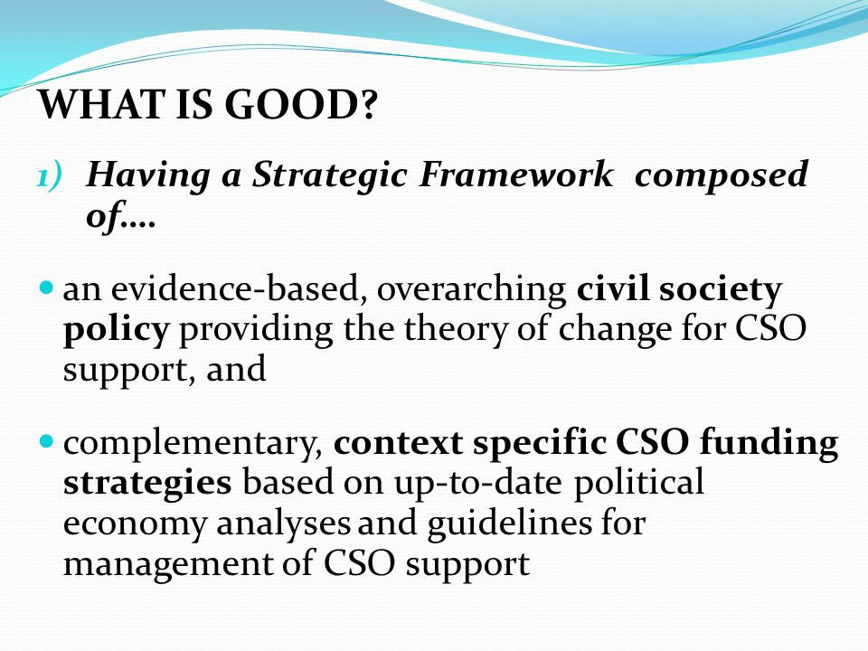WHAT IS GOOD? 1) Having a Strategic Framework composed of…. an evidence-based, overarching civil society policy providing the theory of change for CSO