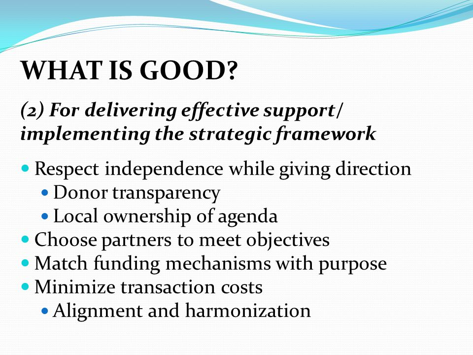 WHAT IS GOOD? (2) For delivering effective support/ implementing the strategic framework Respect independence while giving direction Donor transparenc