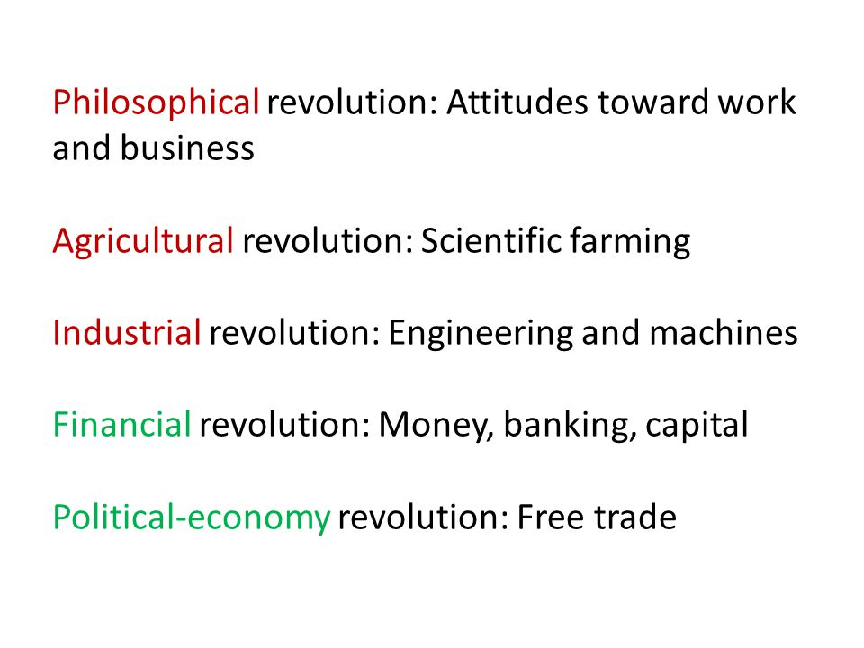 Philosophical revolution: Attitudes toward work and business Agricultural revolution: Scientific farming Industrial revolution: Engineering and machines Financial revolution: Money, banking, capital Political-economy revolution: Free trade