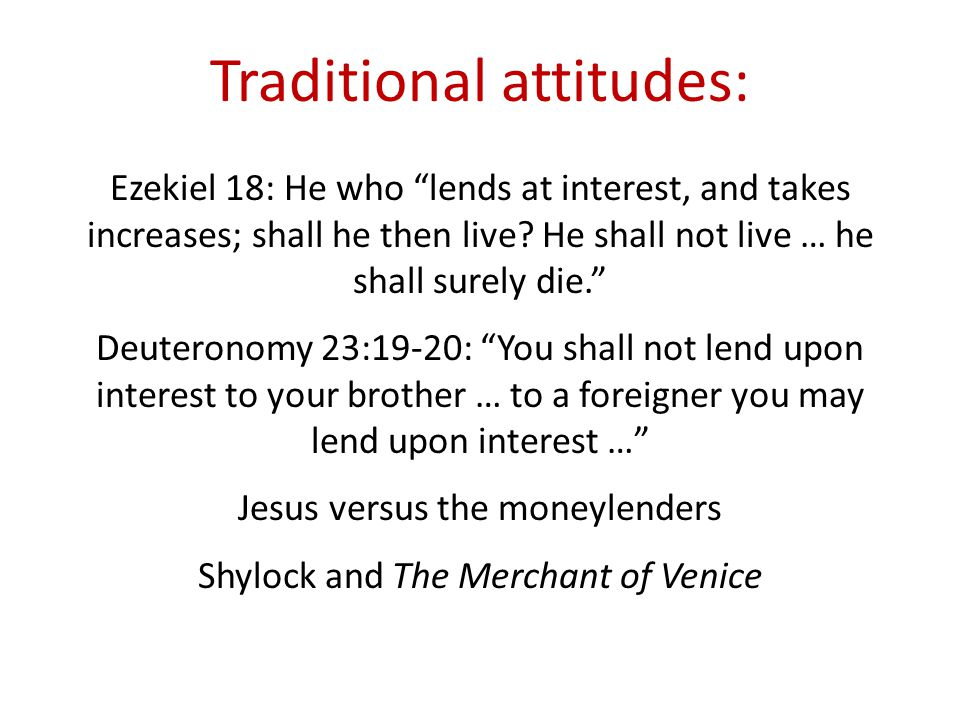 Traditional attitudes: Ezekiel 18: He who lends at interest, and takes increases; shall he then live.