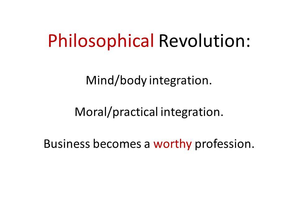 Philosophical Revolution: Mind/body integration. Moral/practical integration.