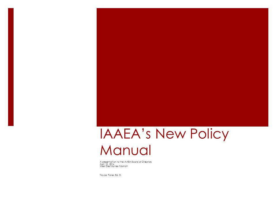 IAAEA's New Policy Manual A presentation to the IAAEA Board of Directors April 10, 2014 West Des Moines Marriott Troyce Fisher, Ed.