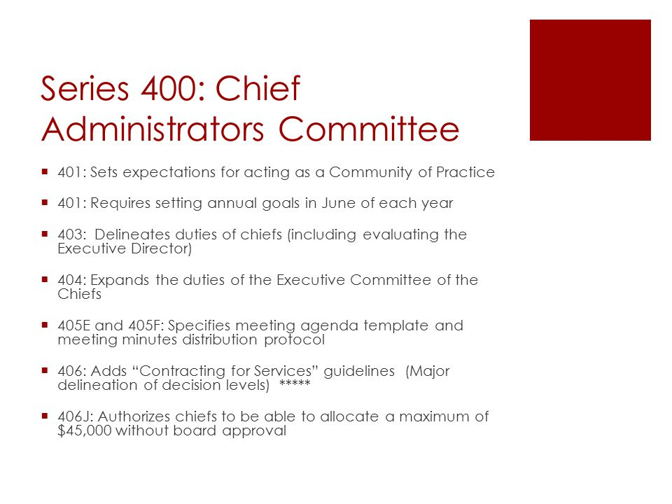 Series 400: Chief Administrators Committee  401: Sets expectations for acting as a Community of Practice  401: Requires setting annual goals in June of each year  403: Delineates duties of chiefs (including evaluating the Executive Director)  404: Expands the duties of the Executive Committee of the Chiefs  405E and 405F: Specifies meeting agenda template and meeting minutes distribution protocol  406: Adds Contracting for Services guidelines (Major delineation of decision levels) *****  406J: Authorizes chiefs to be able to allocate a maximum of $45,000 without board approval