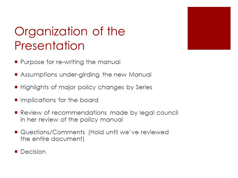 Organization of the Presentation  Purpose for re-writing the manual  Assumptions under-girding the new Manual  Highlights of major policy changes by Series  Implications for the board  Review of recommendations made by legal council in her review of the policy manual  Questions/Comments (Hold until we've reviewed the entire document)  Decision