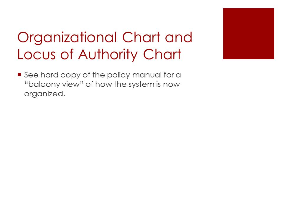 """Organizational Chart and Locus of Authority Chart  See hard copy of the policy manual for a """"balcony view"""" of how the system is now organized."""