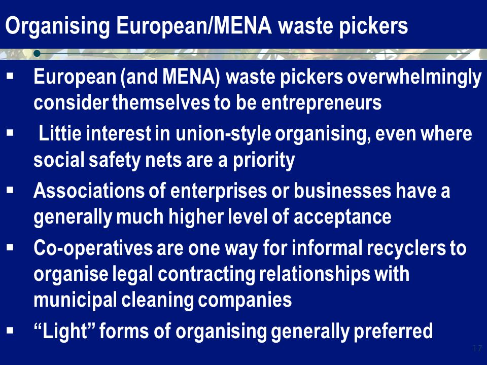 Organising European/MENA waste pickers  European (and MENA) waste pickers overwhelmingly consider themselves to be entrepreneurs  Littie interest in union-style organising, even where social safety nets are a priority  Associations of enterprises or businesses have a generally much higher level of acceptance  Co-operatives are one way for informal recyclers to organise legal contracting relationships with municipal cleaning companies  Light forms of organising generally preferred 17