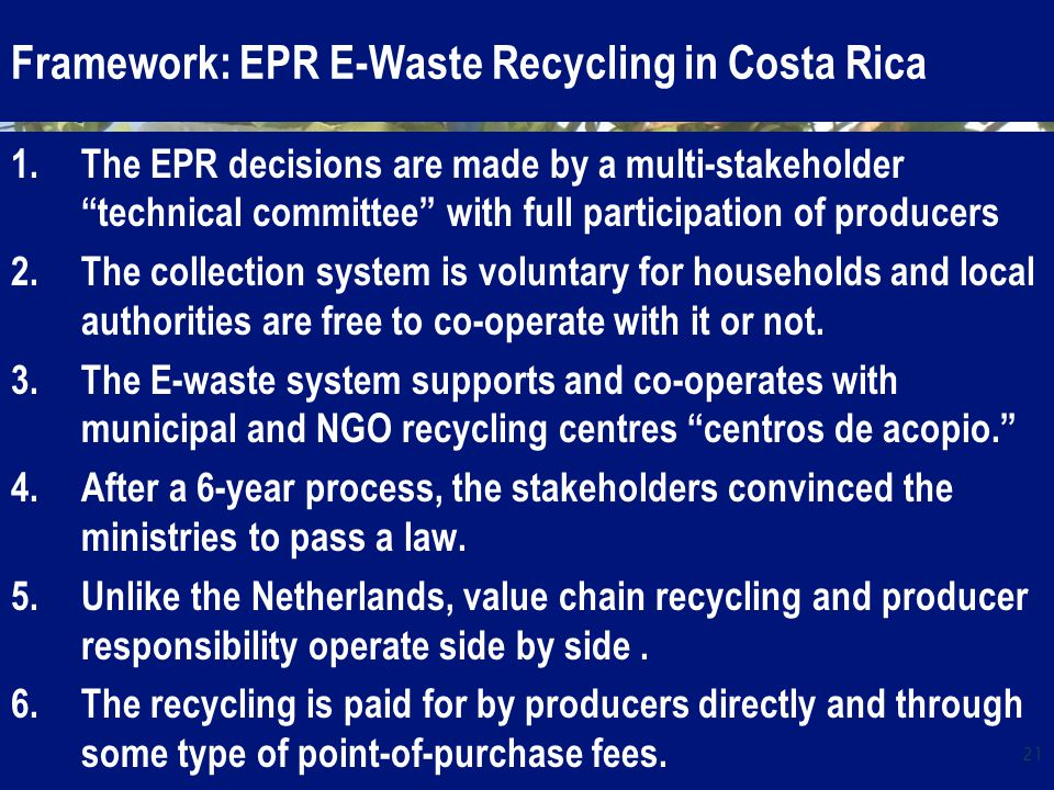 Framework: EPR E-Waste Recycling in Costa Rica 1.The EPR decisions are made by a multi-stakeholder technical committee with full participation of producers 2.The collection system is voluntary for households and local authorities are free to co-operate with it or not.