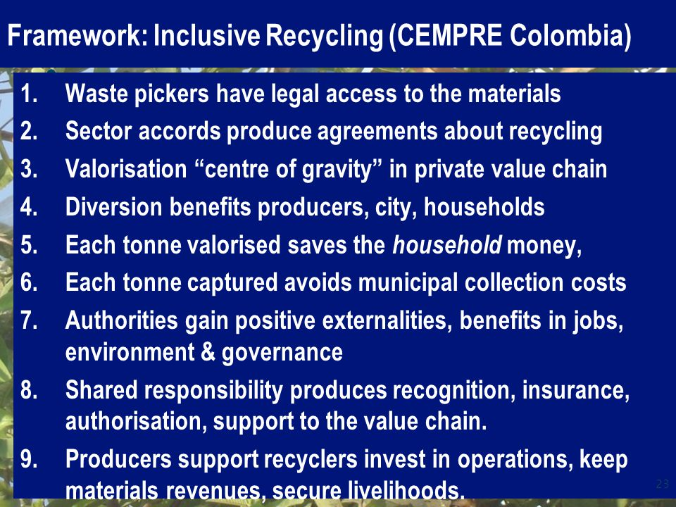 Framework: Inclusive Recycling (CEMPRE Colombia) 1.Waste pickers have legal access to the materials 2.Sector accords produce agreements about recycling 3.Valorisation centre of gravity in private value chain 4.Diversion benefits producers, city, households 5.Each tonne valorised saves the household money, 6.Each tonne captured avoids municipal collection costs 7.Authorities gain positive externalities, benefits in jobs, environment & governance 8.Shared responsibility produces recognition, insurance, authorisation, support to the value chain.