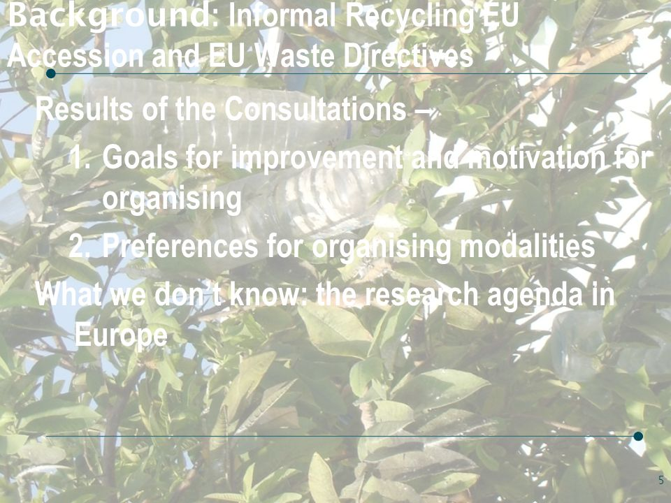 Background : Informal Recycling EU Accession and EU Waste Directives Results of the Consultations – 1.Goals for improvement and motivation for organising 2.Preferences for organising modalities What we don't know: the research agenda in Europe 5