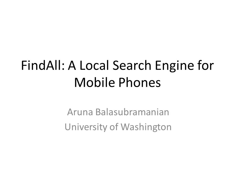 FindAll: A Local Search Engine for Mobile Phones Aruna Balasubramanian University of Washington