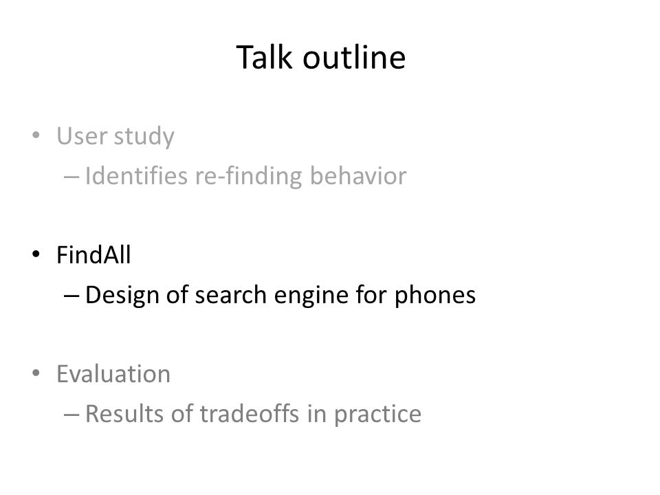 Talk outline User study – Identifies re-finding behavior FindAll – Design of search engine for phones Evaluation – Results of tradeoffs in practice