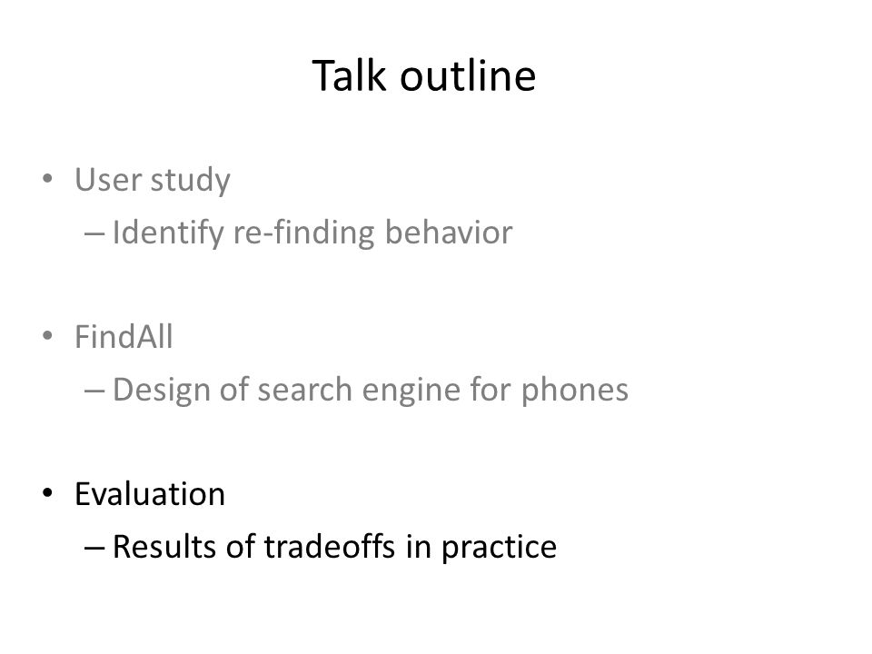Talk outline User study – Identify re-finding behavior FindAll – Design of search engine for phones Evaluation – Results of tradeoffs in practice