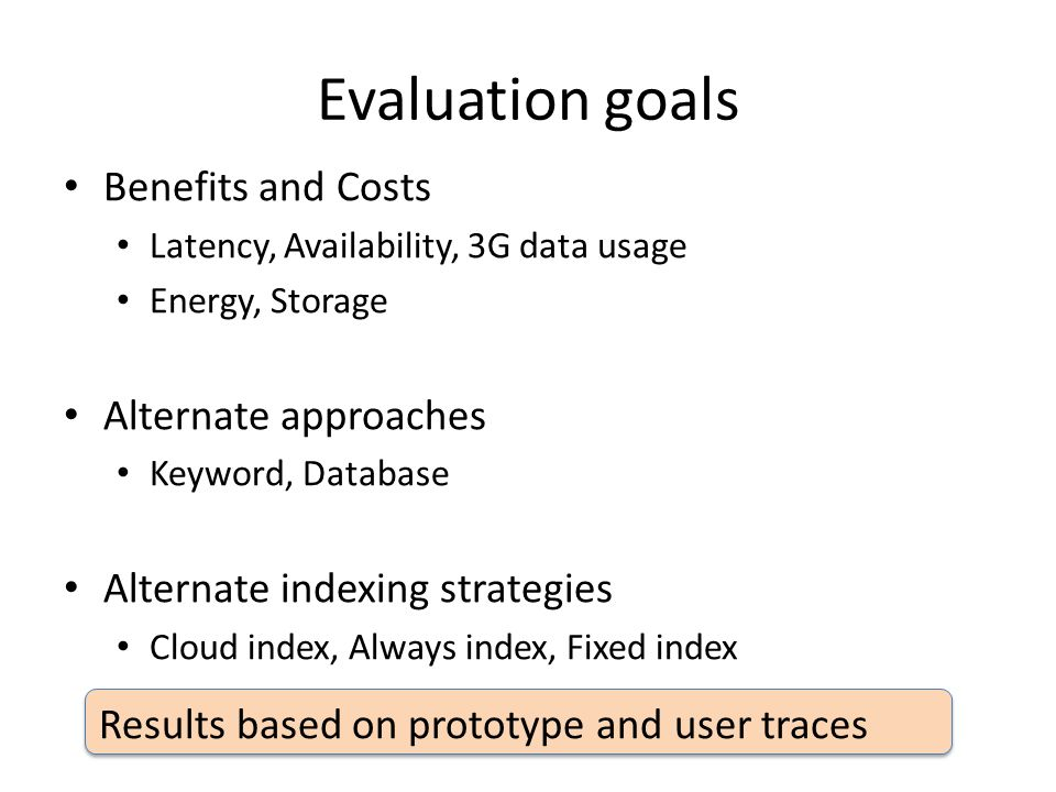 Evaluation goals Benefits and Costs Latency, Availability, 3G data usage Energy, Storage Alternate approaches Keyword, Database Alternate indexing str