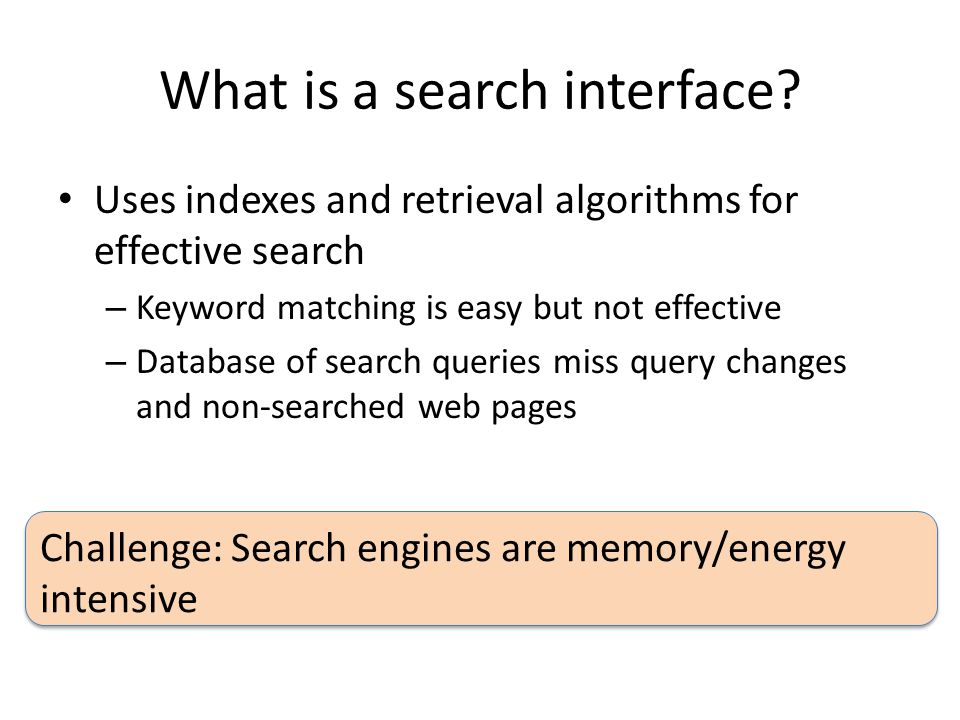 What is a search interface? Uses indexes and retrieval algorithms for effective search – Keyword matching is easy but not effective – Database of sear