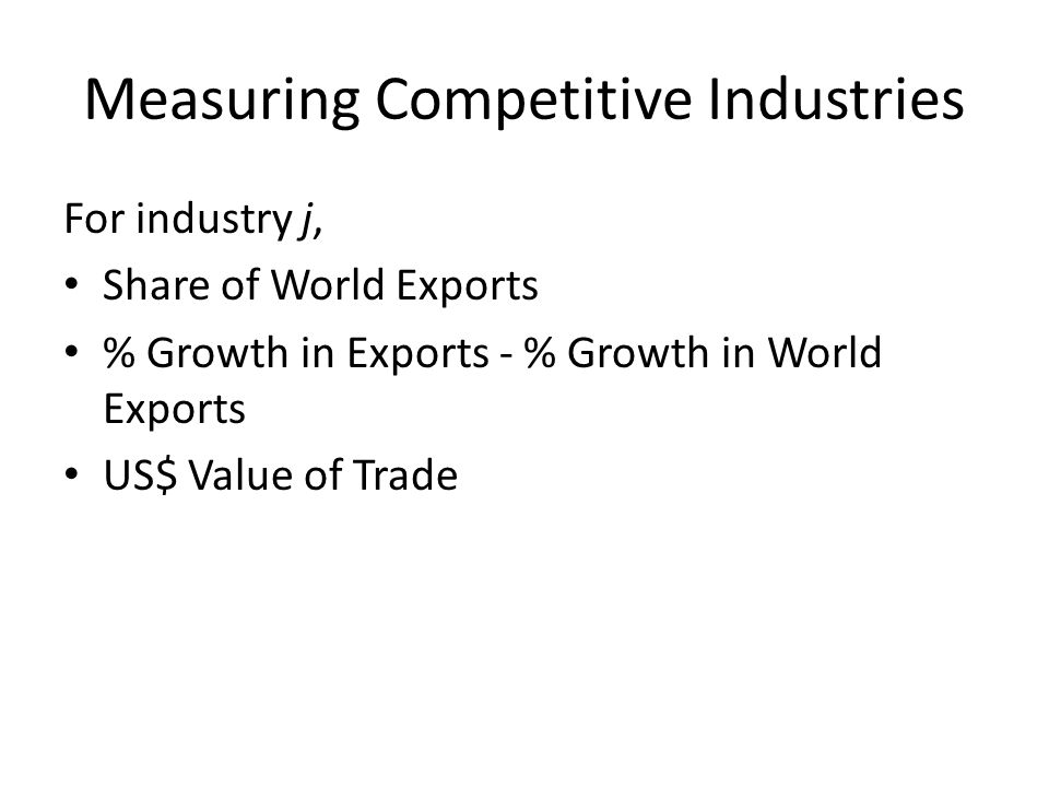 Measuring Competitive Industries For industry j, Share of World Exports % Growth in Exports - % Growth in World Exports US$ Value of Trade