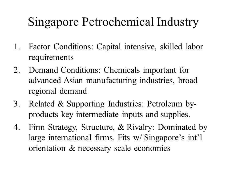 Singapore Petrochemical Industry 1.Factor Conditions: Capital intensive, skilled labor requirements 2.Demand Conditions: Chemicals important for advan