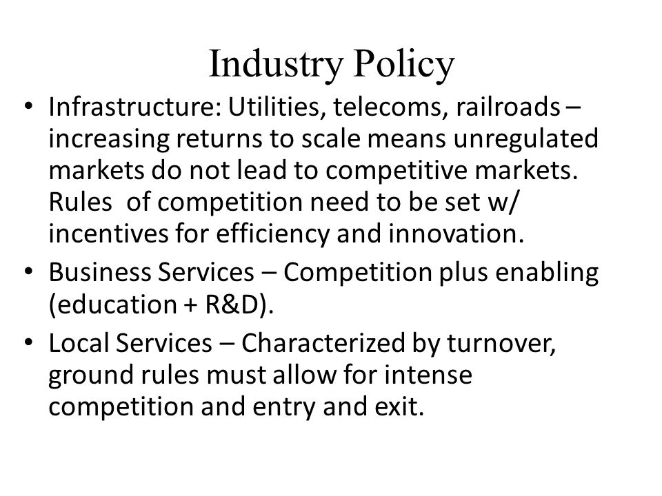 Industry Policy Infrastructure: Utilities, telecoms, railroads – increasing returns to scale means unregulated markets do not lead to competitive mark