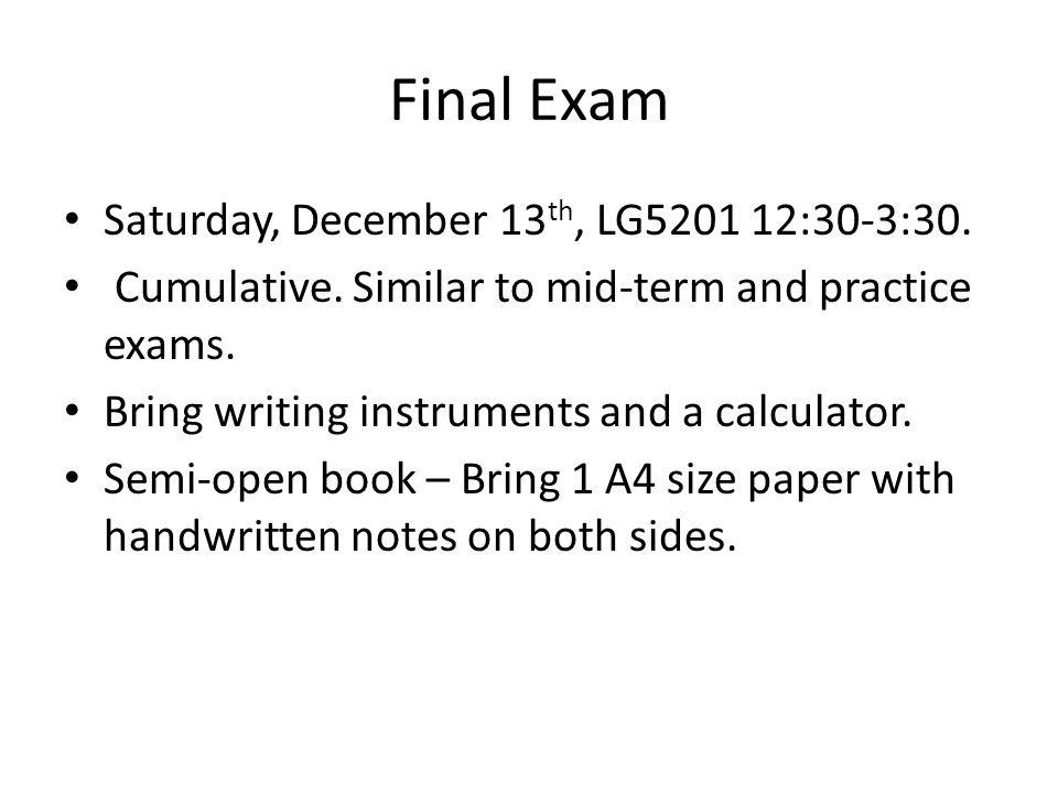 Final Exam Saturday, December 13 th, LG5201 12:30-3:30. Cumulative. Similar to mid-term and practice exams. Bring writing instruments and a calculator