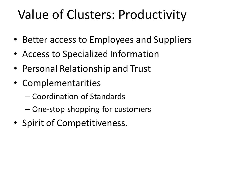 Value of Clusters: Productivity Better access to Employees and Suppliers Access to Specialized Information Personal Relationship and Trust Complementa
