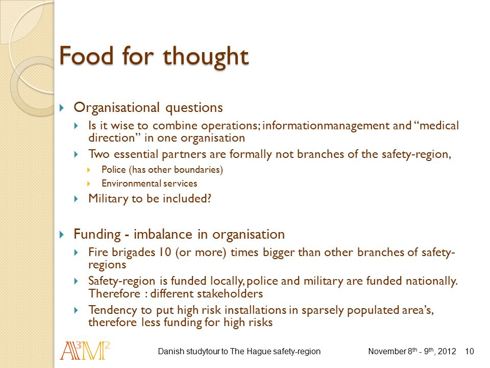 Food for thought  Organisational questions  Is it wise to combine operations; informationmanagement and medical direction in one organisation  Two essential partners are formally not branches of the safety-region,  Police (has other boundaries)  Environmental services  Military to be included.