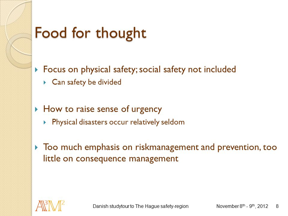 Food for thought  Focus on physical safety; social safety not included  Can safety be divided  How to raise sense of urgency  Physical disasters occur relatively seldom  Too much emphasis on riskmanagement and prevention, too little on consequence management November 8 th - 9 th, 2012 Danish studytour to The Hague safety-region8