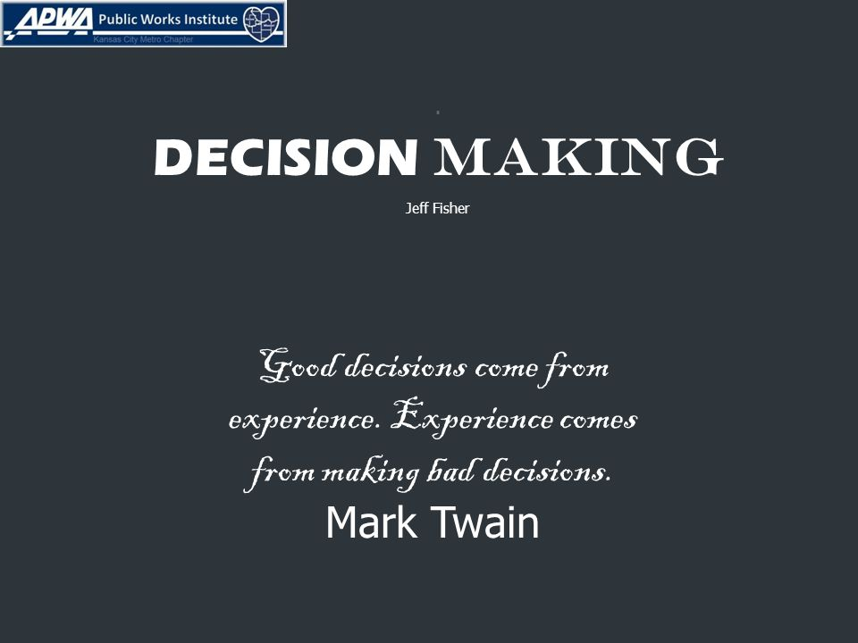 DECISION MAKING Jeff Fisher Good decisions come from experience.