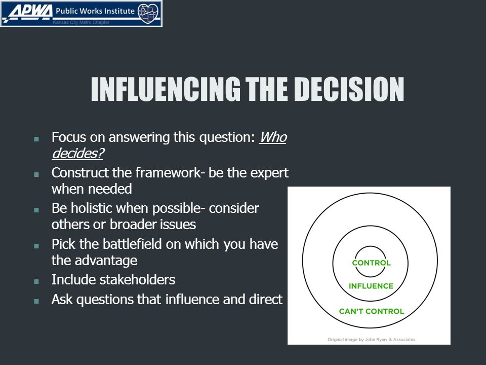 INFLUENCING THE DECISION Focus on answering this question: Who decides? Construct the framework- be the expert when needed Be holistic when possible-