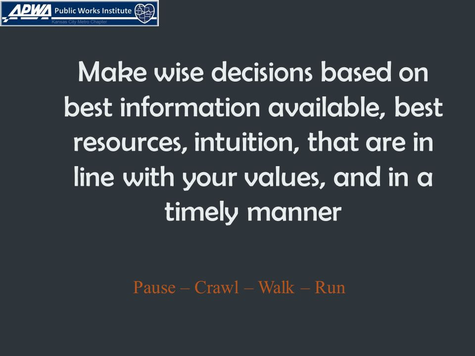Make wise decisions based on best information available, best resources, intuition, that are in line with your values, and in a timely manner Pause – Crawl – Walk – Run