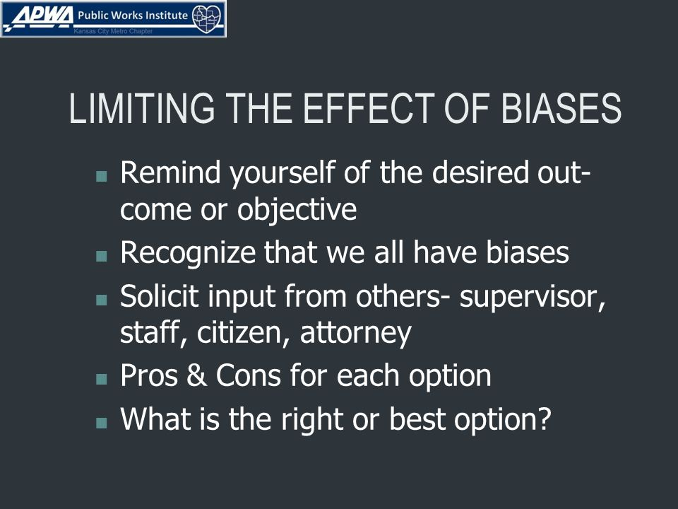LIMITING THE EFFECT OF BIASES Remind yourself of the desired out- come or objective Recognize that we all have biases Solicit input from others- supervisor, staff, citizen, attorney Pros & Cons for each option What is the right or best option