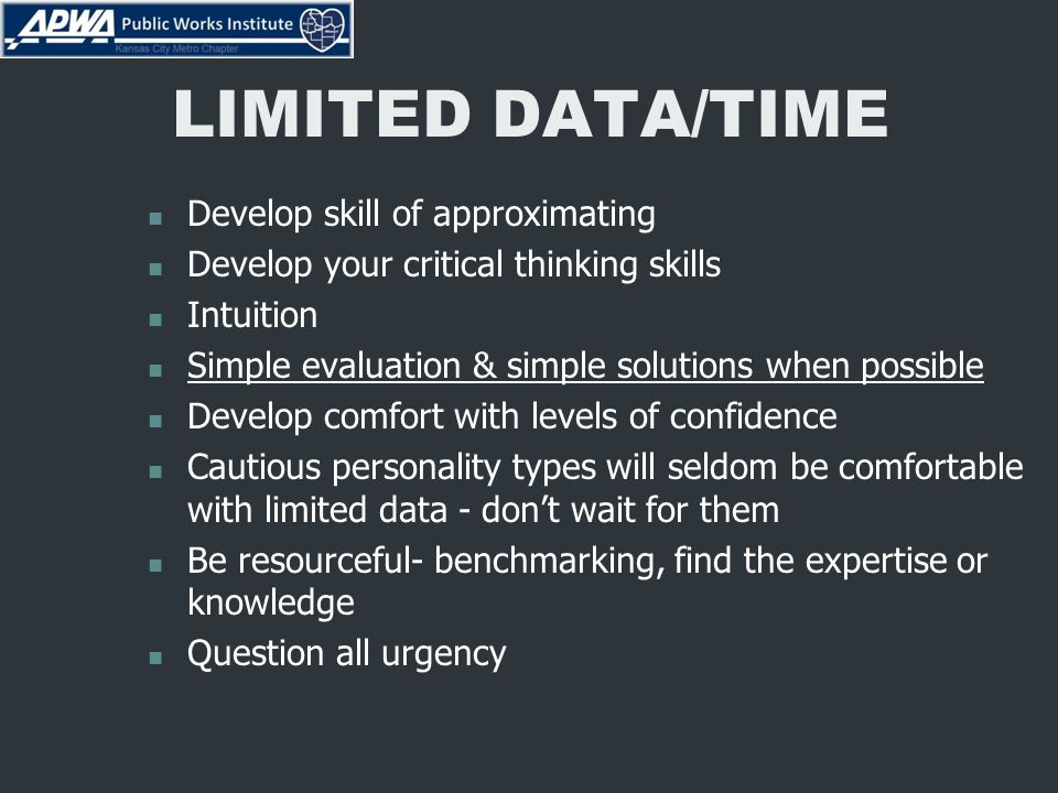 LIMITED DATA/TIME Develop skill of approximating Develop your critical thinking skills Intuition Simple evaluation & simple solutions when possible Develop comfort with levels of confidence Cautious personality types will seldom be comfortable with limited data - don't wait for them Be resourceful- benchmarking, find the expertise or knowledge Question all urgency