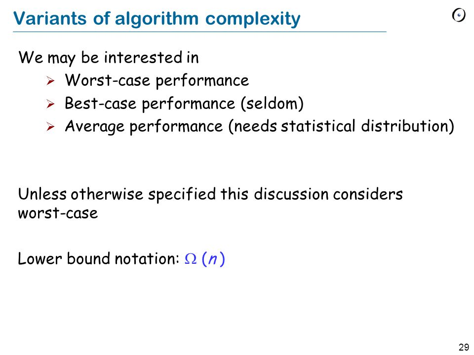 29 Variants of algorithm complexity We may be interested in  Worst-case performance  Best-case performance (seldom)  Average performance (needs statistical distribution) Unless otherwise specified this discussion considers worst-case Lower bound notation:  (n )