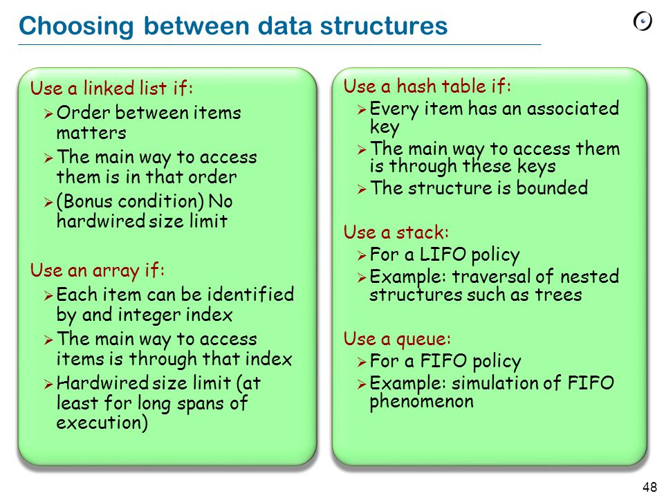 48 Choosing between data structures Use a linked list if:  Order between items matters  The main way to access them is in that order  (Bonus condition) No hardwired size limit Use an array if:  Each item can be identified by and integer index  The main way to access items is through that index  Hardwired size limit (at least for long spans of execution) Use a hash table if:  Every item has an associated key  The main way to access them is through these keys  The structure is bounded Use a stack:  For a LIFO policy  Example: traversal of nested structures such as trees Use a queue:  For a FIFO policy  Example: simulation of FIFO phenomenon