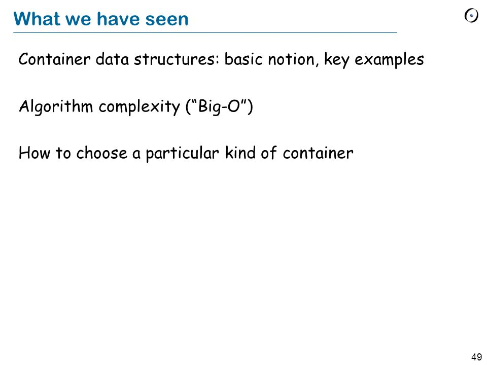 49 What we have seen Container data structures: basic notion, key examples Algorithm complexity ( Big-O ) How to choose a particular kind of container