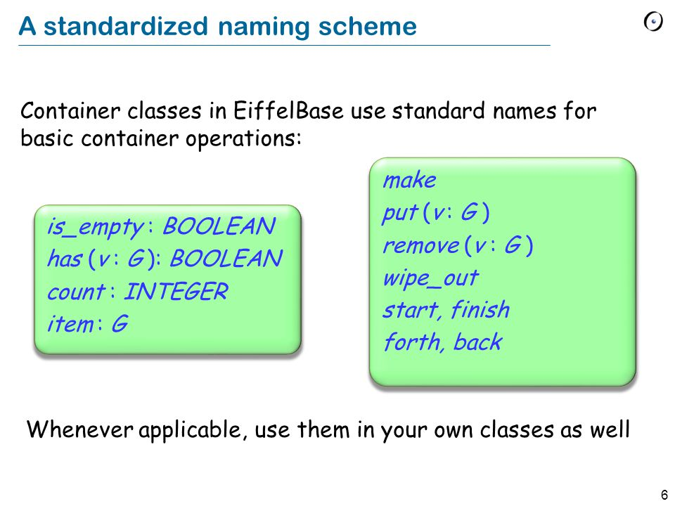6 A standardized naming scheme Container classes in EiffelBase use standard names for basic container operations: is_empty : BOOLEAN has (v : G ): BOOLEAN count : INTEGER item : G Whenever applicable, use them in your own classes as well make put (v : G ) remove (v : G ) wipe_out start, finish forth, back