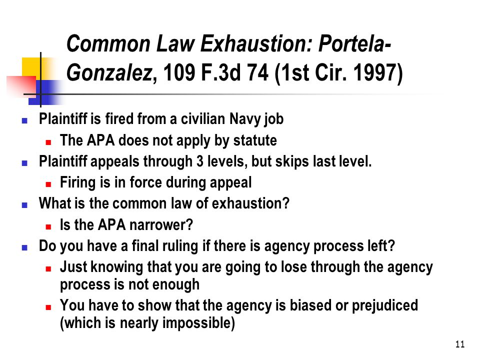 11 Common Law Exhaustion: Portela- Gonzalez, 109 F.3d 74 (1st Cir. 1997) Plaintiff is fired from a civilian Navy job The APA does not apply by statute