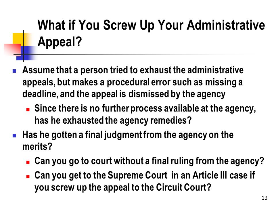 13 What if You Screw Up Your Administrative Appeal? Assume that a person tried to exhaust the administrative appeals, but makes a procedural error suc