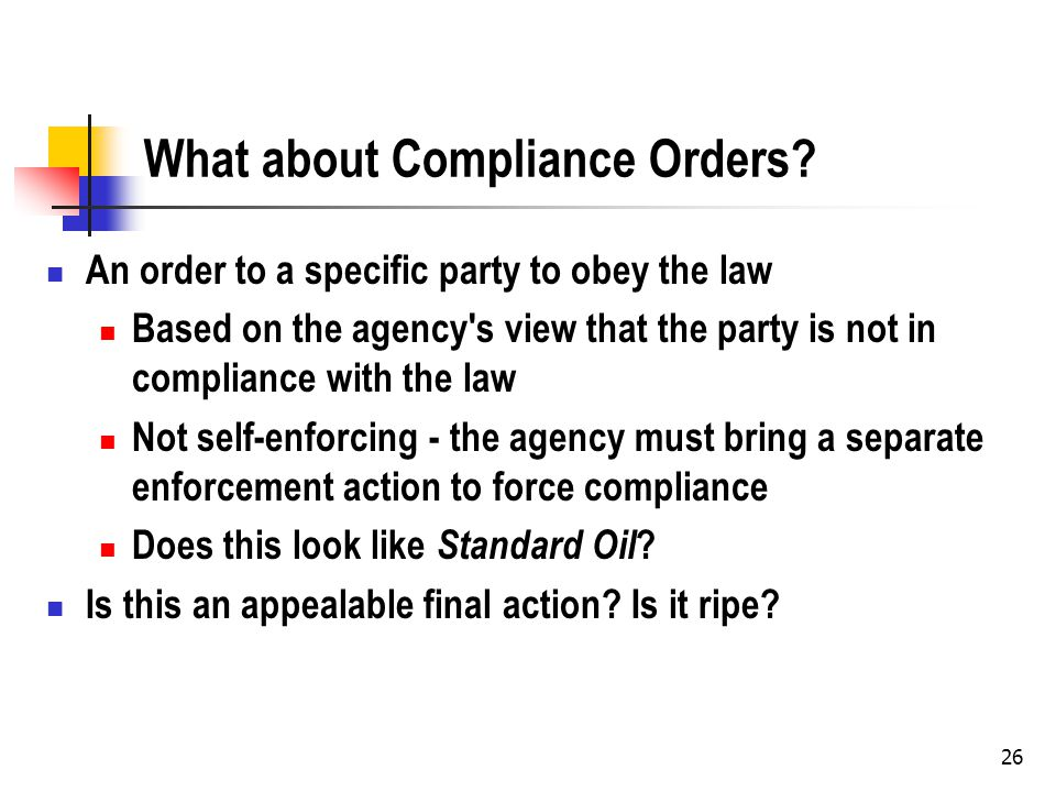 26 What about Compliance Orders? An order to a specific party to obey the law Based on the agency's view that the party is not in compliance with the