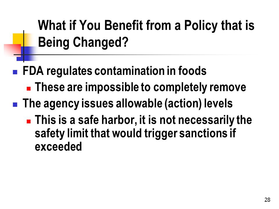 28 What if You Benefit from a Policy that is Being Changed? FDA regulates contamination in foods These are impossible to completely remove The agency