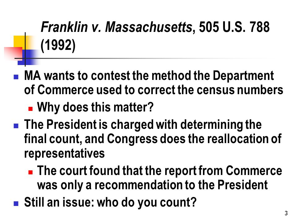 3 Franklin v. Massachusetts, 505 U.S. 788 (1992) MA wants to contest the method the Department of Commerce used to correct the census numbers Why does