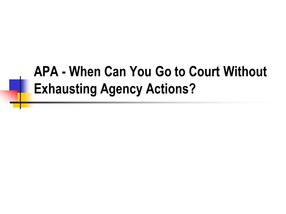 APA - When Can You Go to Court Without Exhausting Agency Actions?